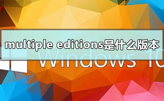 multiple editions是什么版本?multiple editions版本介绍