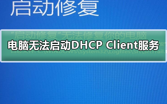 Windows无法启动DHCP Client服务?Windows无法启动DHCP Client服务教程